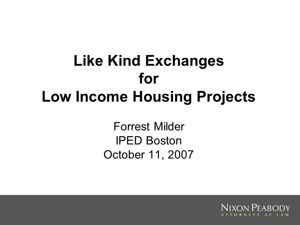 Like Kind Exchanges for Low Income Housing Projects Forrest Milder IPED Boston October 11, 2007