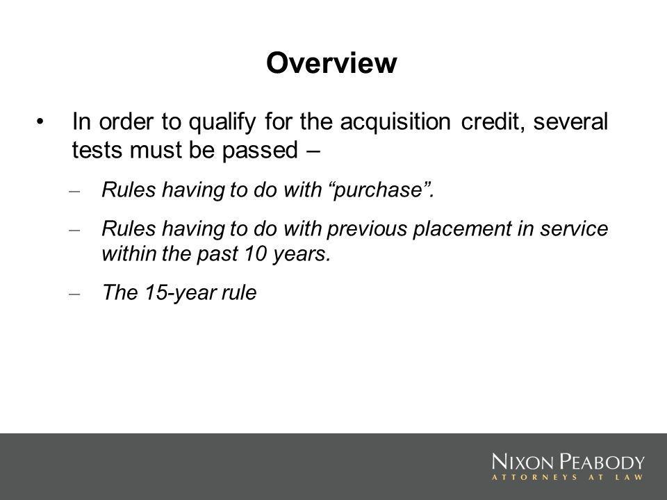 Overview In order to qualify for the acquisition credit, several tests must be passed – – Rules having to do with purchase. – Rules having to do with