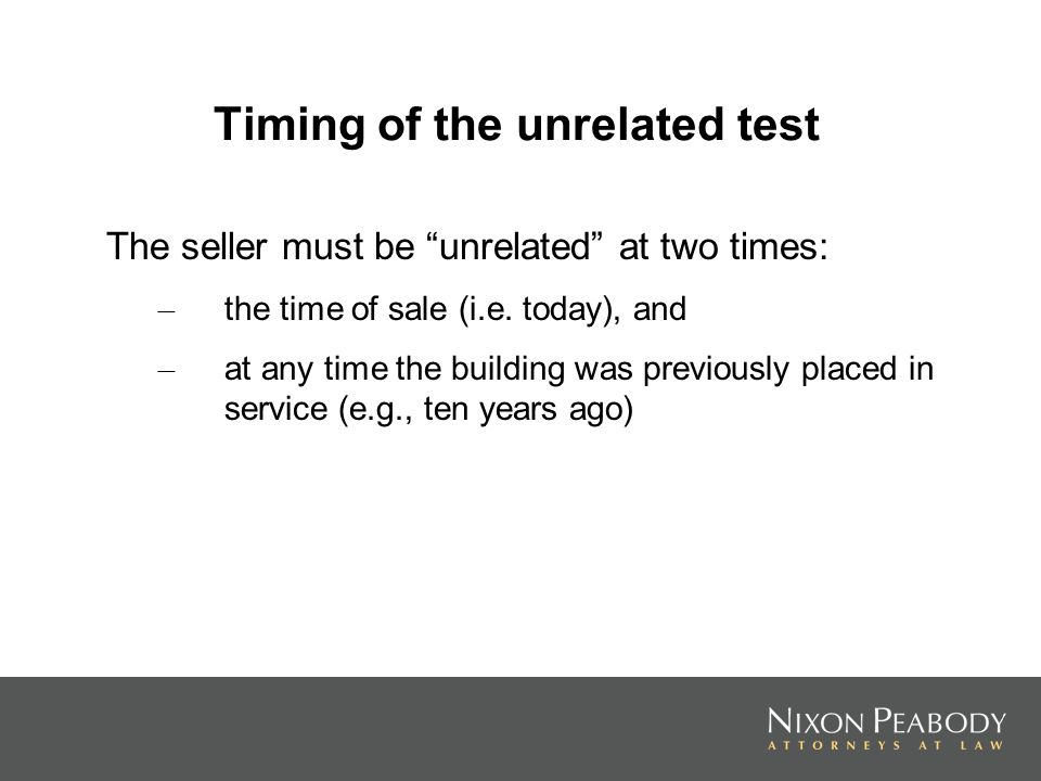 Timing of the unrelated test The seller must be unrelated at two times: – the time of sale (i.e. today), and – at any time the building was previously