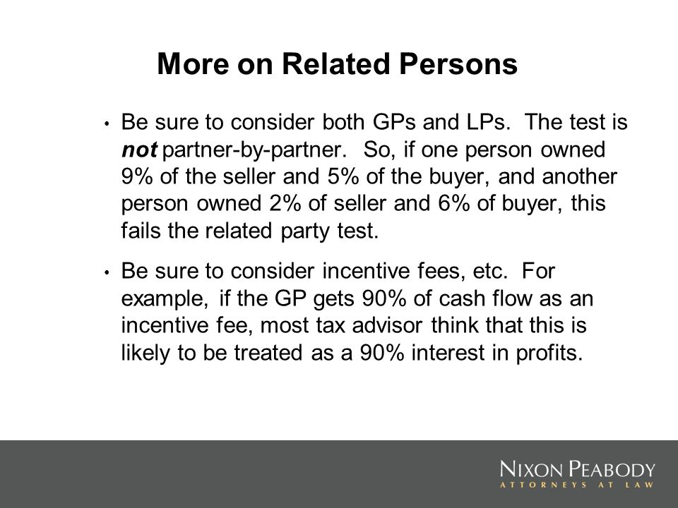 More on Related Persons Be sure to consider both GPs and LPs. The test is not partner-by-partner. So, if one person owned 9% of the seller and 5% of t