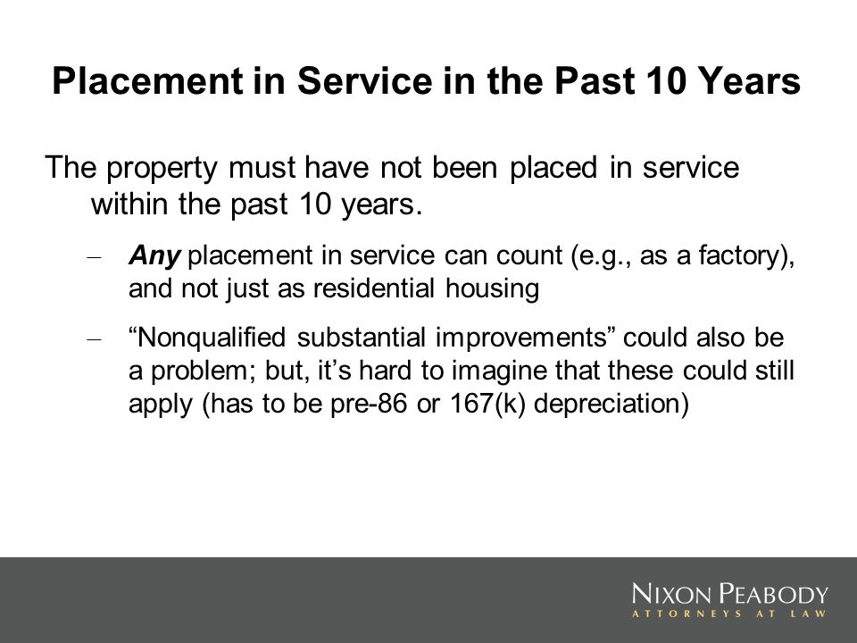Placement in Service in the Past 10 Years The property must have not been placed in service within the past 10 years. – Any placement in service can c
