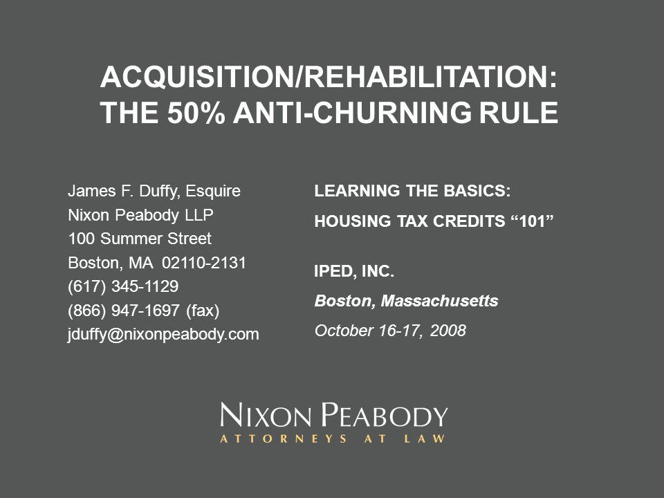 ACQUISITION/REHABILITATION: THE 50% ANTI-CHURNING RULE James F. Duffy, Esquire Nixon Peabody LLP 100 Summer Street Boston, MA 02110-2131 (617) 345-112