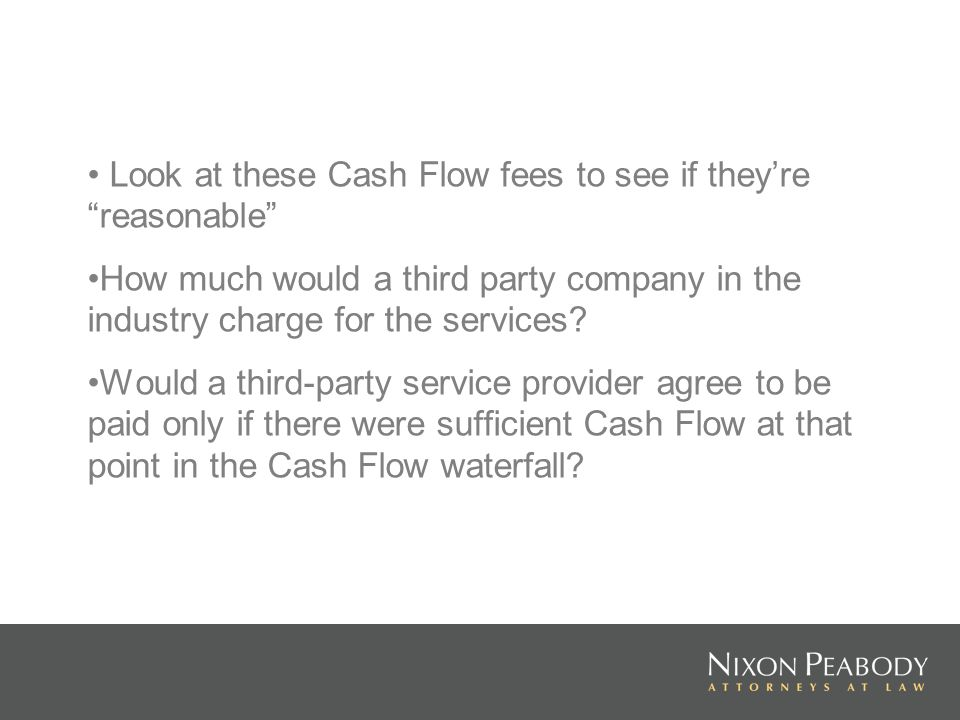 Look at these Cash Flow fees to see if theyre reasonable How much would a third party company in the industry charge for the services.