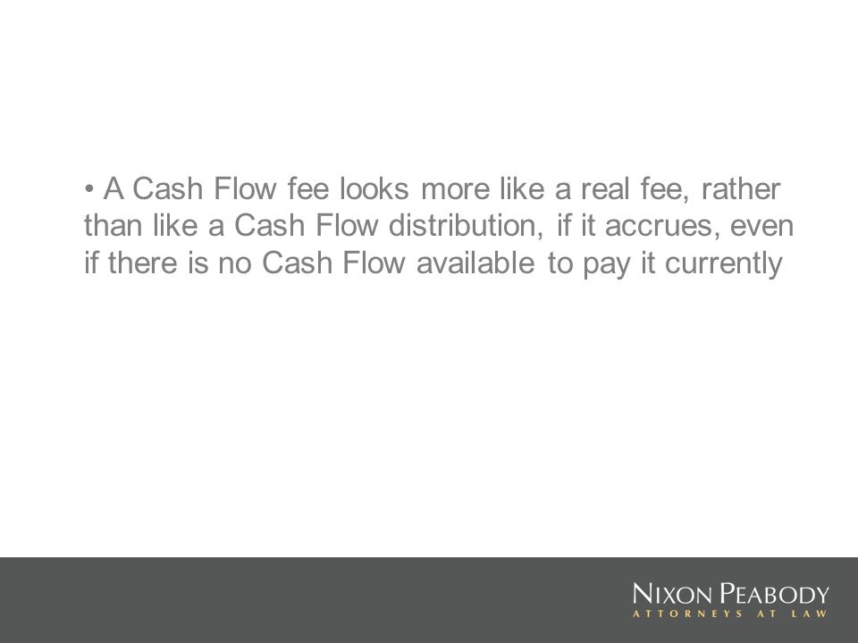 A Cash Flow fee looks more like a real fee, rather than like a Cash Flow distribution, if it accrues, even if there is no Cash Flow available to pay it currently