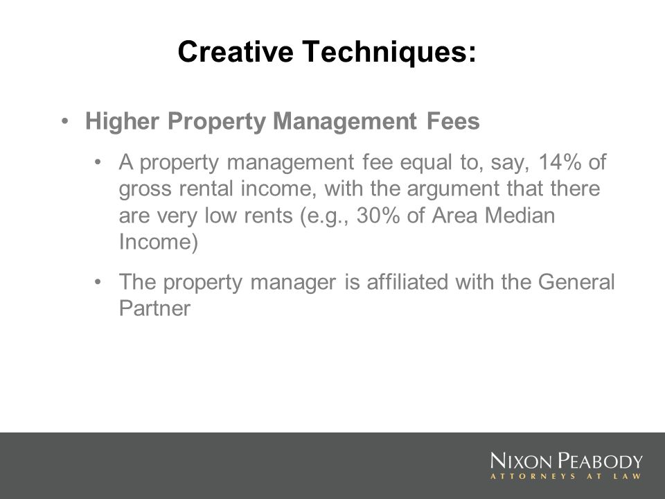 Creative Techniques: Higher Property Management Fees A property management fee equal to, say, 14% of gross rental income, with the argument that there