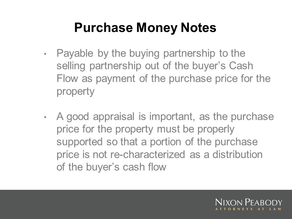 Purchase Money Notes Payable by the buying partnership to the selling partnership out of the buyers Cash Flow as payment of the purchase price for the property A good appraisal is important, as the purchase price for the property must be properly supported so that a portion of the purchase price is not re-characterized as a distribution of the buyers cash flow