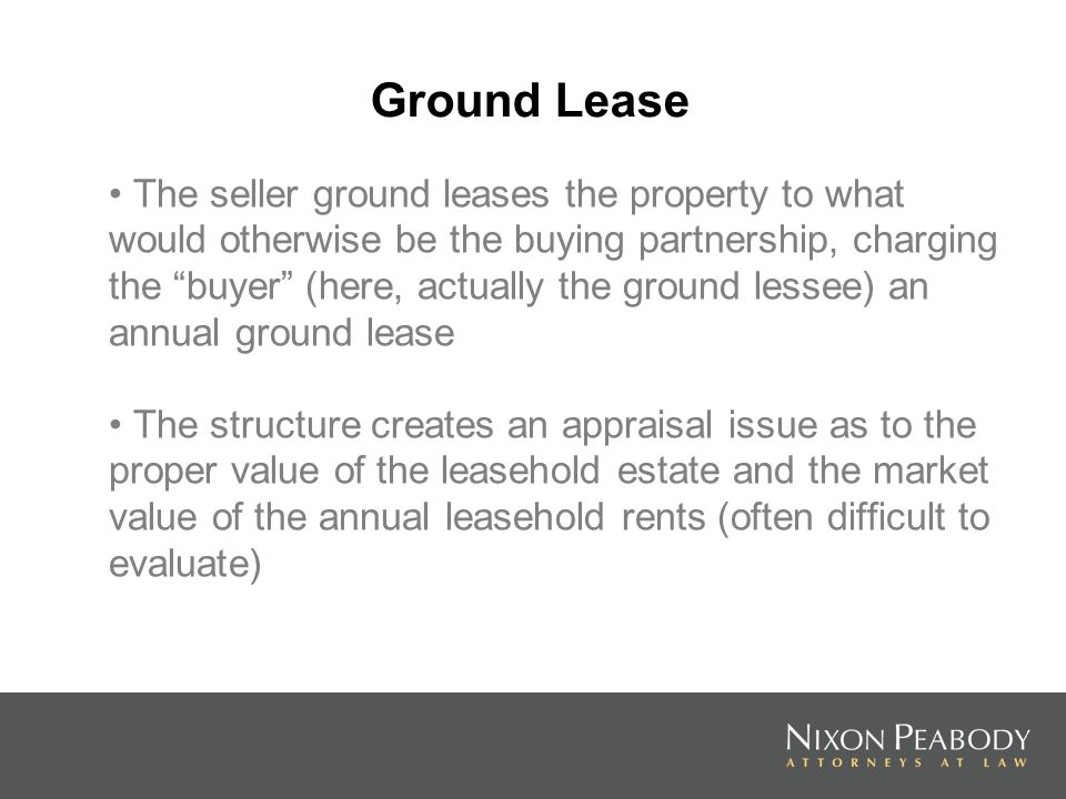 Ground Lease The seller ground leases the property to what would otherwise be the buying partnership, charging the buyer (here, actually the ground le