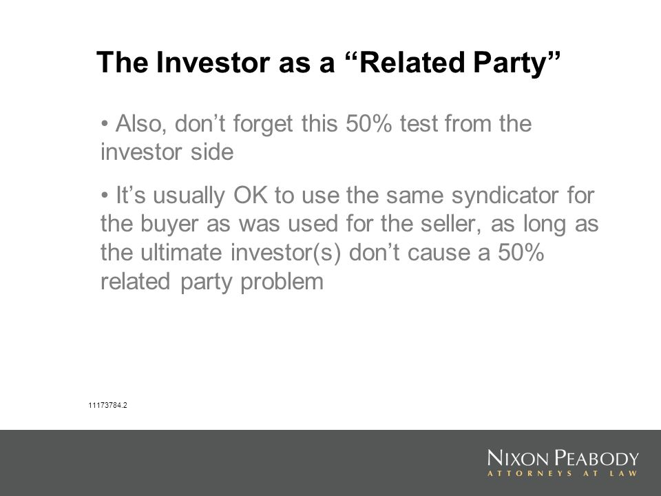 The Investor as a Related Party Also, dont forget this 50% test from the investor side Its usually OK to use the same syndicator for the buyer as was used for the seller, as long as the ultimate investor(s) dont cause a 50% related party problem 11173784.2
