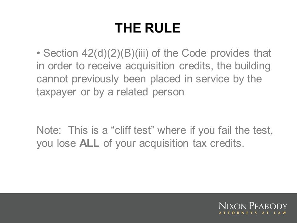THE RULE Section 42(d)(2)(B)(iii) of the Code provides that in order to receive acquisition credits, the building cannot previously been placed in service by the taxpayer or by a related person Note: This is a cliff test where if you fail the test, you lose ALL of your acquisition tax credits.