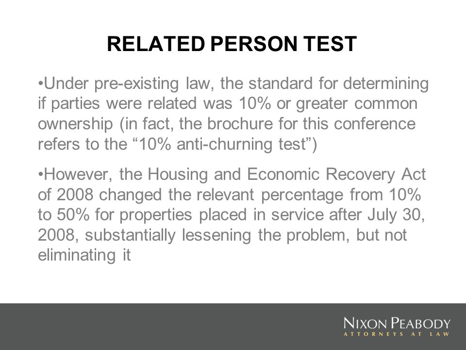 RELATED PERSON TEST Under pre-existing law, the standard for determining if parties were related was 10% or greater common ownership (in fact, the brochure for this conference refers to the 10% anti-churning test) However, the Housing and Economic Recovery Act of 2008 changed the relevant percentage from 10% to 50% for properties placed in service after July 30, 2008, substantially lessening the problem, but not eliminating it