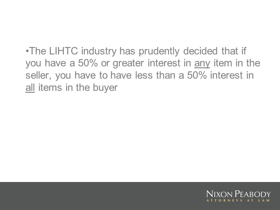 The LIHTC industry has prudently decided that if you have a 50% or greater interest in any item in the seller, you have to have less than a 50% intere