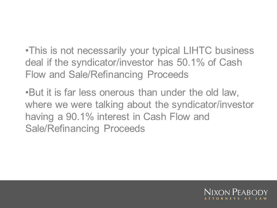 This is not necessarily your typical LIHTC business deal if the syndicator/investor has 50.1% of Cash Flow and Sale/Refinancing Proceeds But it is far less onerous than under the old law, where we were talking about the syndicator/investor having a 90.1% interest in Cash Flow and Sale/Refinancing Proceeds