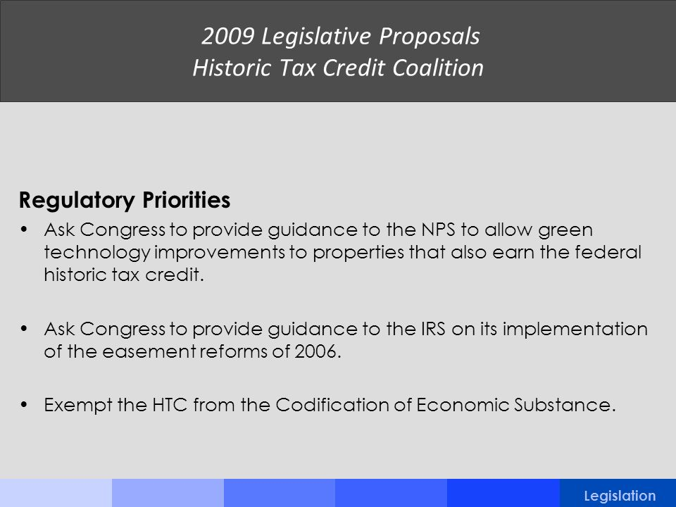 2009 Legislative Proposals Historic Tax Credit Coalition Regulatory Priorities Ask Congress to provide guidance to the NPS to allow green technology i