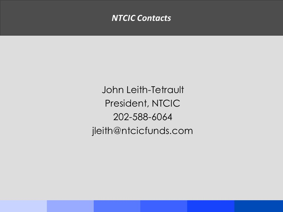 NTCIC Contacts John Leith-Tetrault President, NTCIC 202-588-6064 jleith@ntcicfunds.com