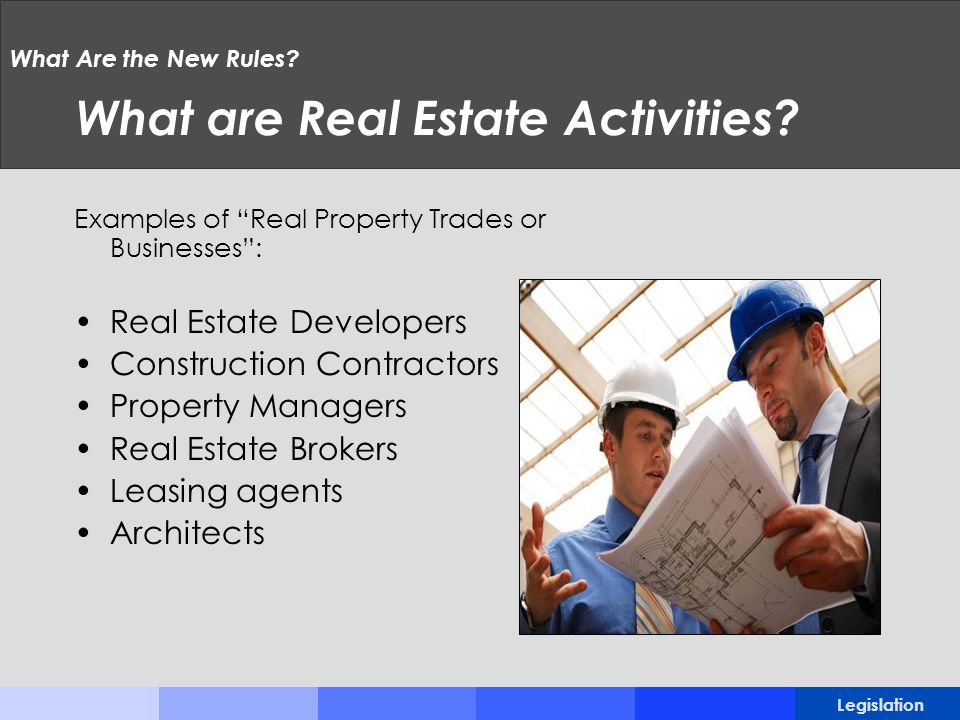 What Are the New Rules? What are Real Estate Activities? Examples of Real Property Trades or Businesses: Real Estate Developers Construction Contracto