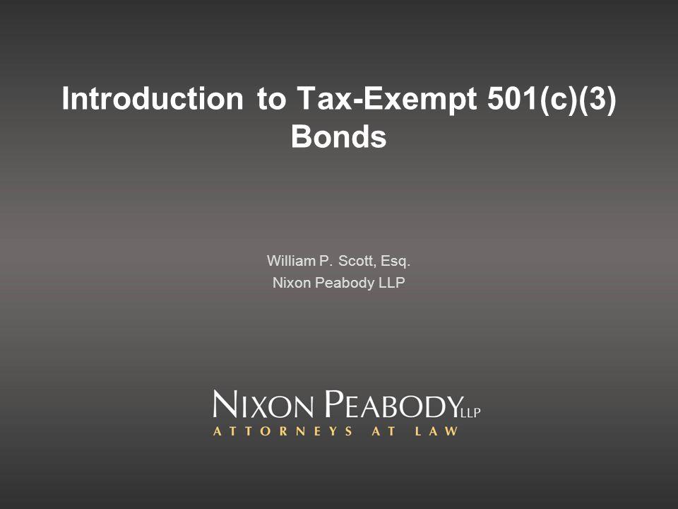 Introduction to Tax-Exempt 501(c)(3) Bonds William P. Scott, Esq. Nixon Peabody LLP
