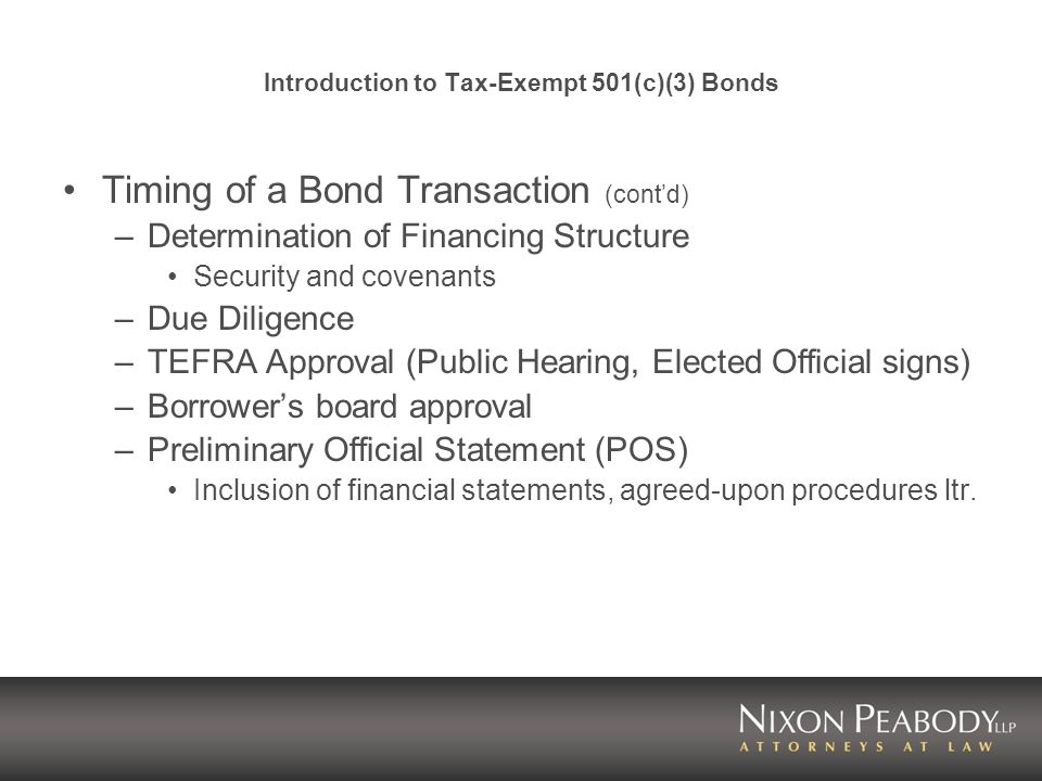 Introduction to Tax-Exempt 501(c)(3) Bonds Timing of a Bond Transaction (contd) –Determination of Financing Structure Security and covenants –Due Dili