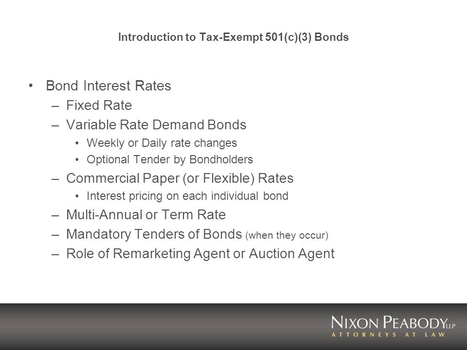 Introduction to Tax-Exempt 501(c)(3) Bonds Bond Interest Rates –Fixed Rate –Variable Rate Demand Bonds Weekly or Daily rate changes Optional Tender by Bondholders –Commercial Paper (or Flexible) Rates Interest pricing on each individual bond –Multi-Annual or Term Rate –Mandatory Tenders of Bonds (when they occur) –Role of Remarketing Agent or Auction Agent