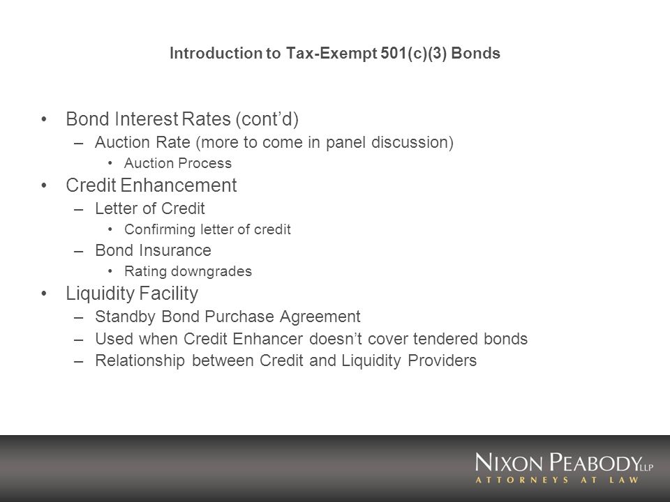 Introduction to Tax-Exempt 501(c)(3) Bonds Bond Interest Rates (contd) –Auction Rate (more to come in panel discussion) Auction Process Credit Enhancement –Letter of Credit Confirming letter of credit –Bond Insurance Rating downgrades Liquidity Facility –Standby Bond Purchase Agreement –Used when Credit Enhancer doesnt cover tendered bonds –Relationship between Credit and Liquidity Providers