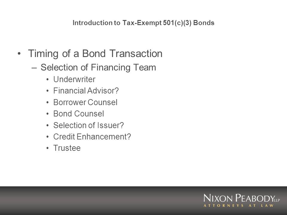 Introduction to Tax-Exempt 501(c)(3) Bonds Timing of a Bond Transaction –Selection of Financing Team Underwriter Financial Advisor.