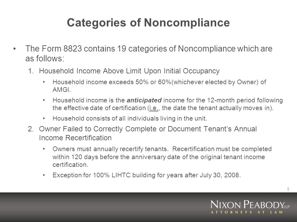 5 Categories of Noncompliance The Form 8823 contains 19 categories of Noncompliance which are as follows: 1.Household Income Above Limit Upon Initial Occupancy Household income exceeds 50% or 60%(whichever elected by Owner) of AMGI.