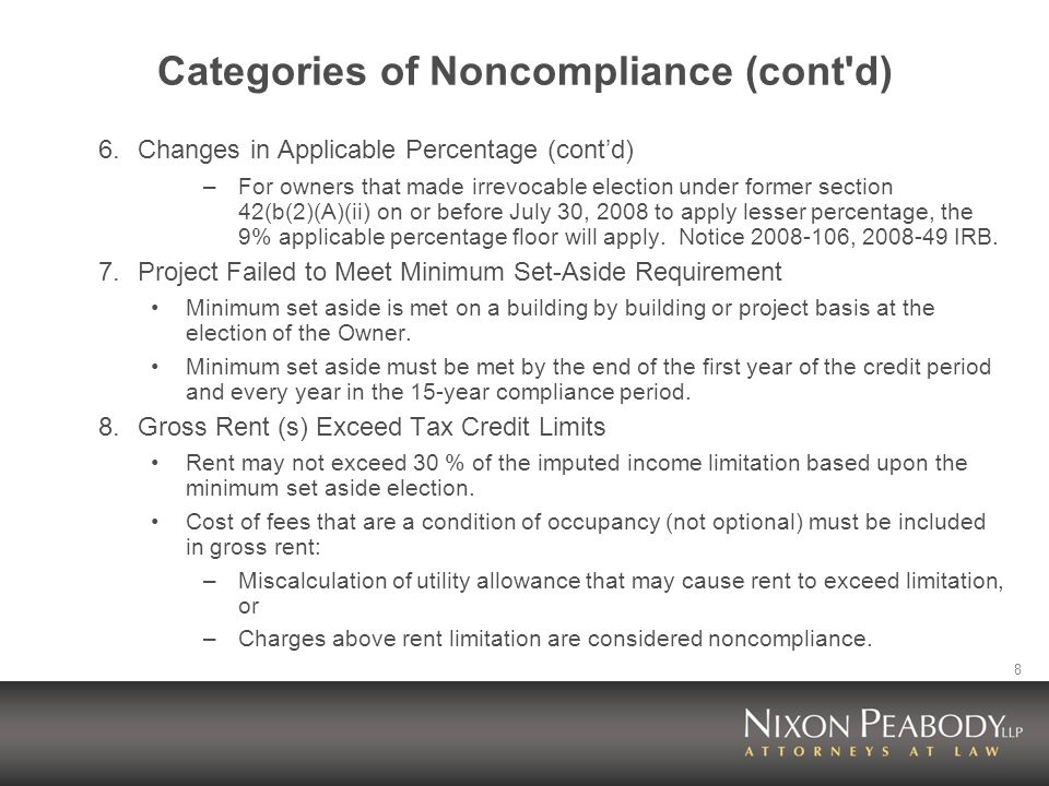 8 Categories of Noncompliance (cont d) 6.Changes in Applicable Percentage (contd) –For owners that made irrevocable election under former section 42(b(2)(A)(ii) on or before July 30, 2008 to apply lesser percentage, the 9% applicable percentage floor will apply.