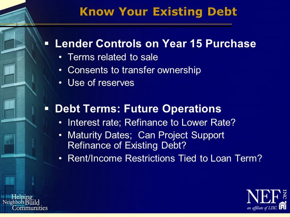 Know Your Existing Debt Lender Controls on Year 15 Purchase Terms related to sale Consents to transfer ownership Use of reserves Debt Terms: Future Operations Interest rate; Refinance to Lower Rate.