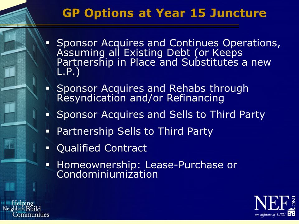 GP Options at Year 15 Juncture Sponsor Acquires and Continues Operations, Assuming all Existing Debt (or Keeps Partnership in Place and Substitutes a new L.P.) Sponsor Acquires and Rehabs through Resyndication and/or Refinancing Sponsor Acquires and Sells to Third Party Partnership Sells to Third Party Qualified Contract Homeownership: Lease-Purchase or Condominiumization