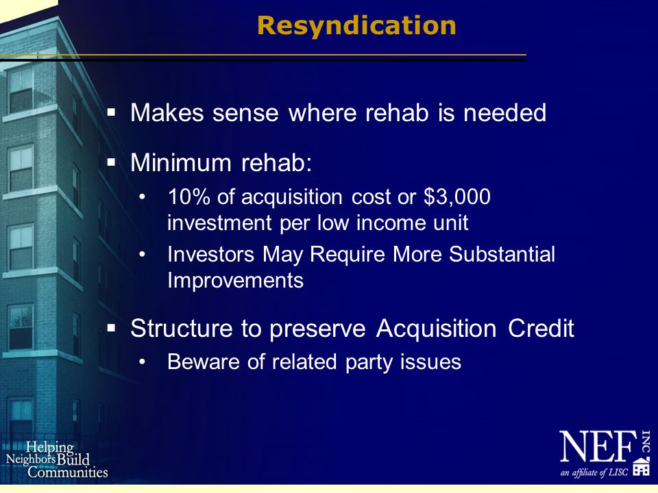 Resyndication Makes sense where rehab is needed Minimum rehab: 10% of acquisition cost or $3,000 investment per low income unit Investors May Require More Substantial Improvements Structure to preserve Acquisition Credit Beware of related party issues