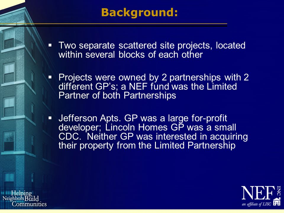 Background: Two separate scattered site projects, located within several blocks of each other Projects were owned by 2 partnerships with 2 different GPs; a NEF fund was the Limited Partner of both Partnerships Jefferson Apts.