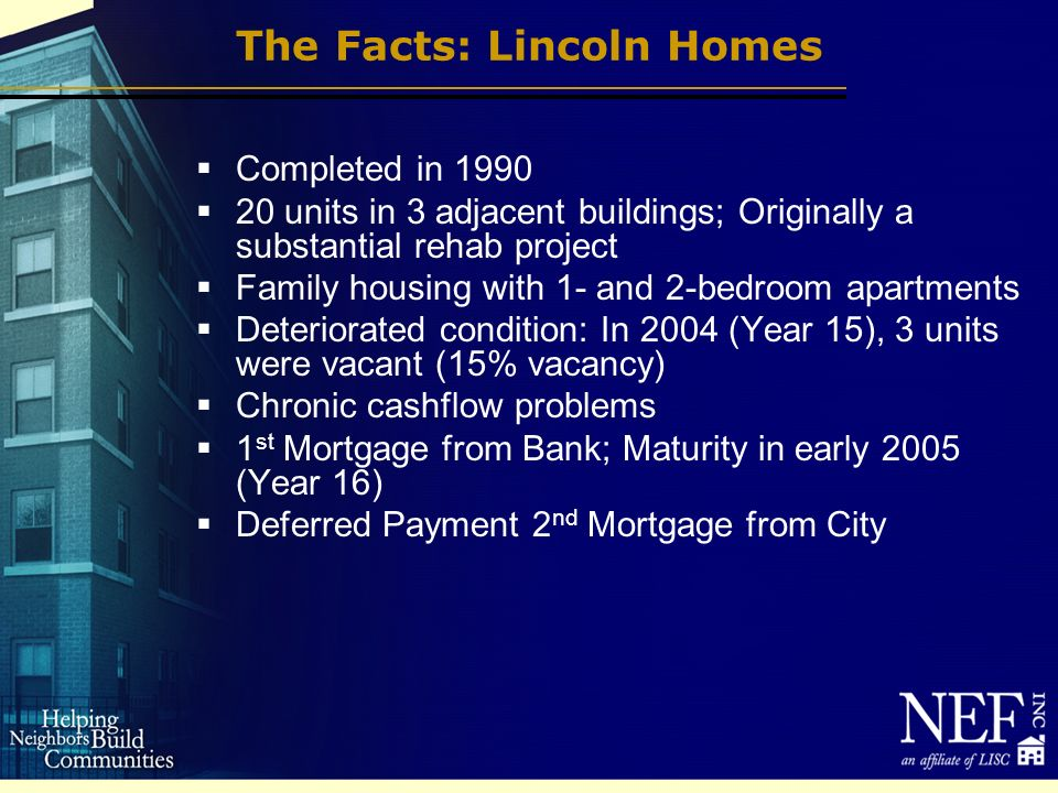 The Facts: Lincoln Homes Completed in 1990 20 units in 3 adjacent buildings; Originally a substantial rehab project Family housing with 1- and 2-bedroom apartments Deteriorated condition: In 2004 (Year 15), 3 units were vacant (15% vacancy) Chronic cashflow problems 1 st Mortgage from Bank; Maturity in early 2005 (Year 16) Deferred Payment 2 nd Mortgage from City