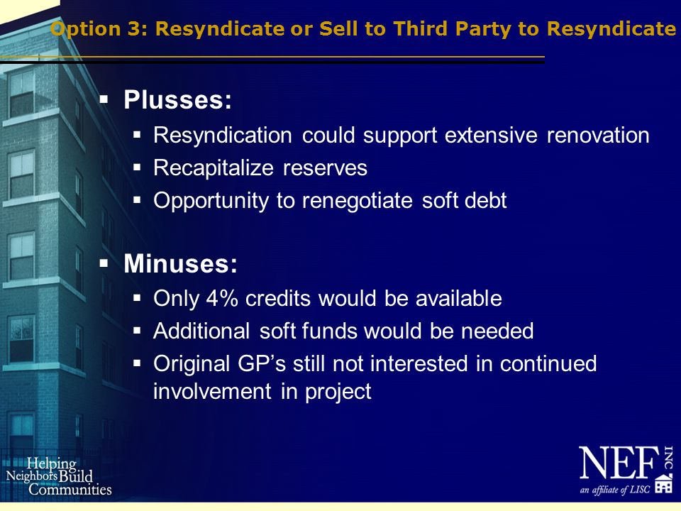 Option 3: Resyndicate or Sell to Third Party to Resyndicate Plusses: Resyndication could support extensive renovation Recapitalize reserves Opportunity to renegotiate soft debt Minuses: Only 4% credits would be available Additional soft funds would be needed Original GPs still not interested in continued involvement in project