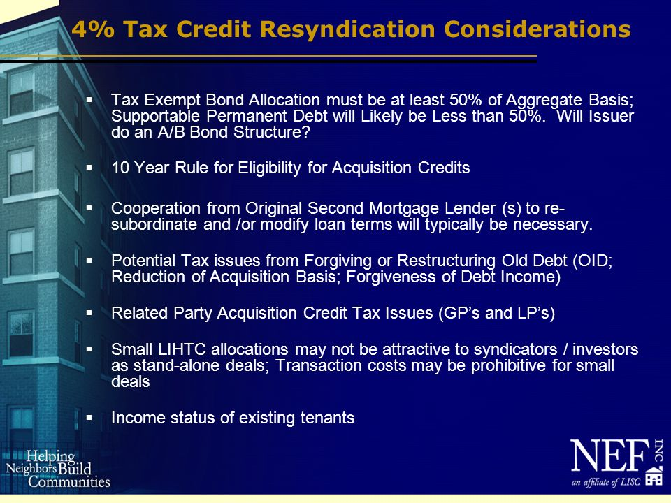 4% Tax Credit Resyndication Considerations Tax Exempt Bond Allocation must be at least 50% of Aggregate Basis; Supportable Permanent Debt will Likely be Less than 50%.