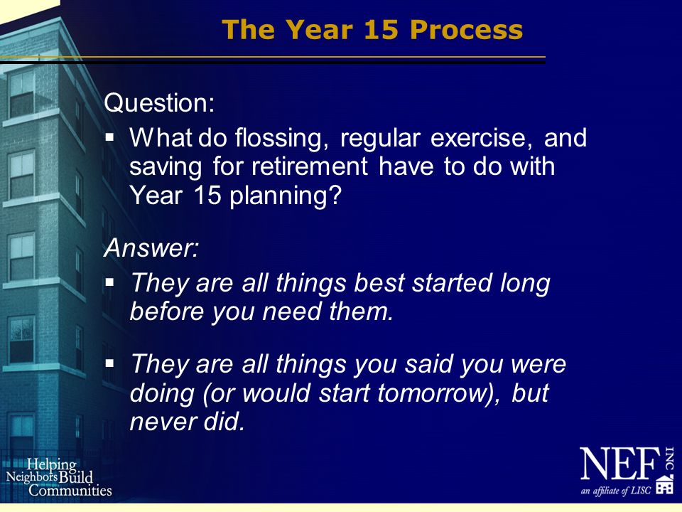 The Year 15 Process Question: What do flossing, regular exercise, and saving for retirement have to do with Year 15 planning.