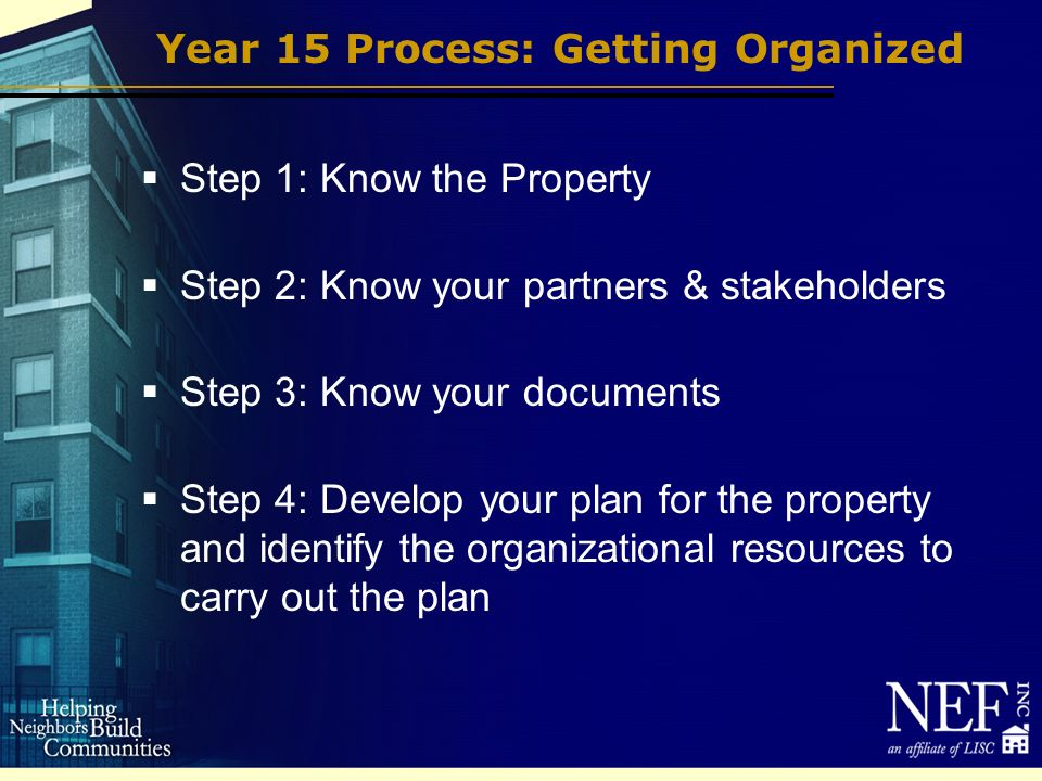 Year 15 Process: Getting Organized Step 1: Know the Property Step 2: Know your partners & stakeholders Step 3: Know your documents Step 4: Develop your plan for the property and identify the organizational resources to carry out the plan