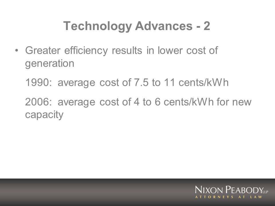 Technology Advances - 2 Greater efficiency results in lower cost of generation 1990: average cost of 7.5 to 11 cents/kWh 2006: average cost of 4 to 6 cents/kWh for new capacity