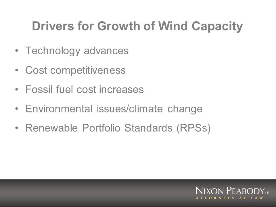 Drivers for Growth of Wind Capacity Technology advances Cost competitiveness Fossil fuel cost increases Environmental issues/climate change Renewable Portfolio Standards (RPSs)