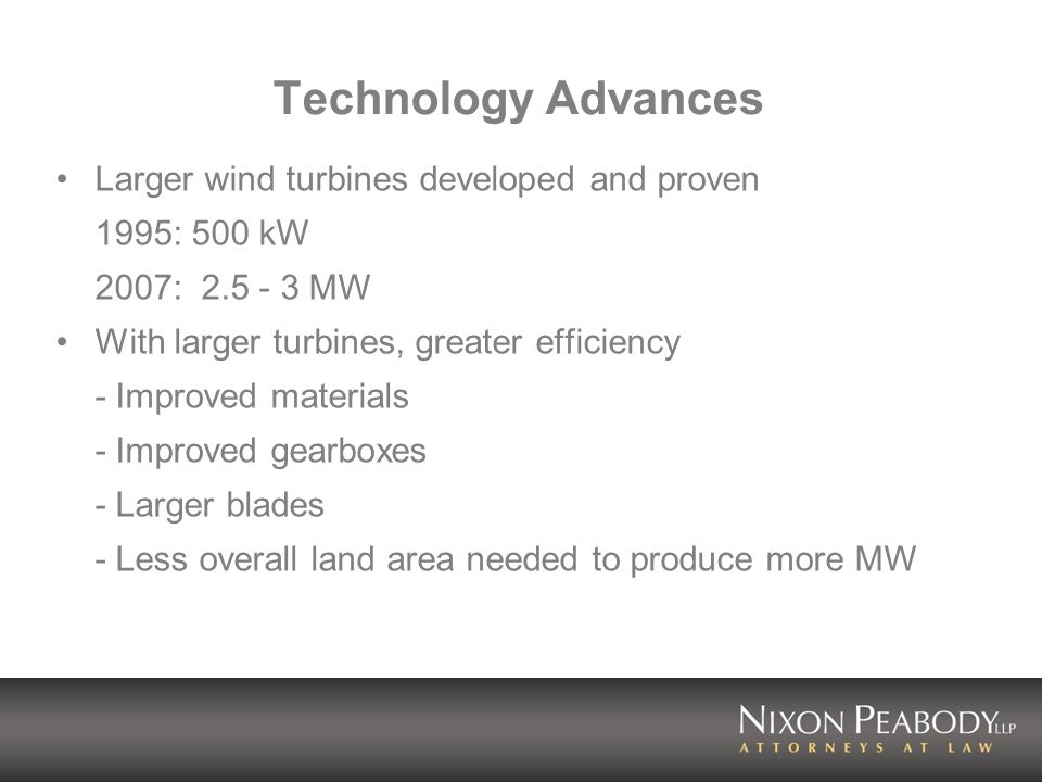 Technology Advances Larger wind turbines developed and proven 1995: 500 kW 2007: 2.5 - 3 MW With larger turbines, greater efficiency - Improved materials - Improved gearboxes - Larger blades - Less overall land area needed to produce more MW