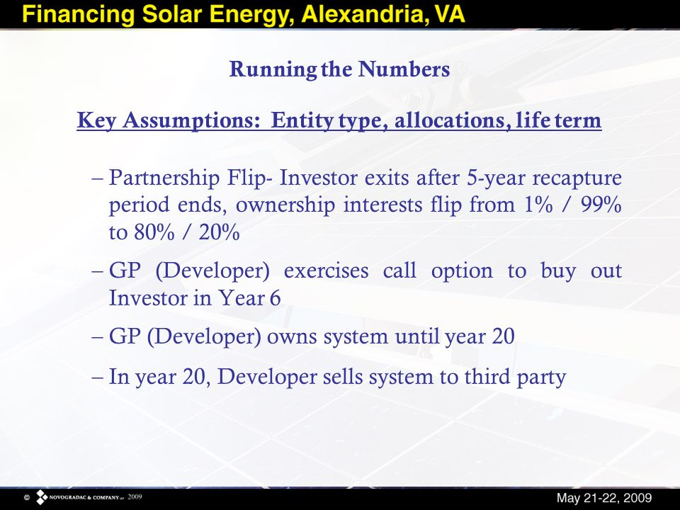Key Assumptions: Entity type, allocations, life term –Partnership Flip- Investor exits after 5-year recapture period ends, ownership interests flip from 1% / 99% to 80% / 20% –GP (Developer) exercises call option to buy out Investor in Year 6 –GP (Developer) owns system until year 20 –In year 20, Developer sells system to third party Running the Numbers