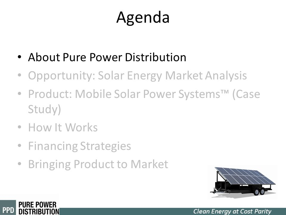 Clean Energy at Cost Parity Agenda About Pure Power Distribution Opportunity: Solar Energy Market Analysis Product: Mobile Solar Power Systems (Case S