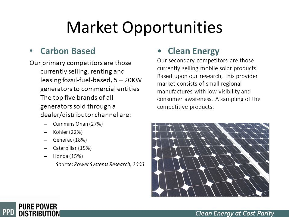 Clean Energy at Cost Parity Market Opportunities Carbon Based Our primary competitors are those currently selling, renting and leasing fossil-fuel-bas
