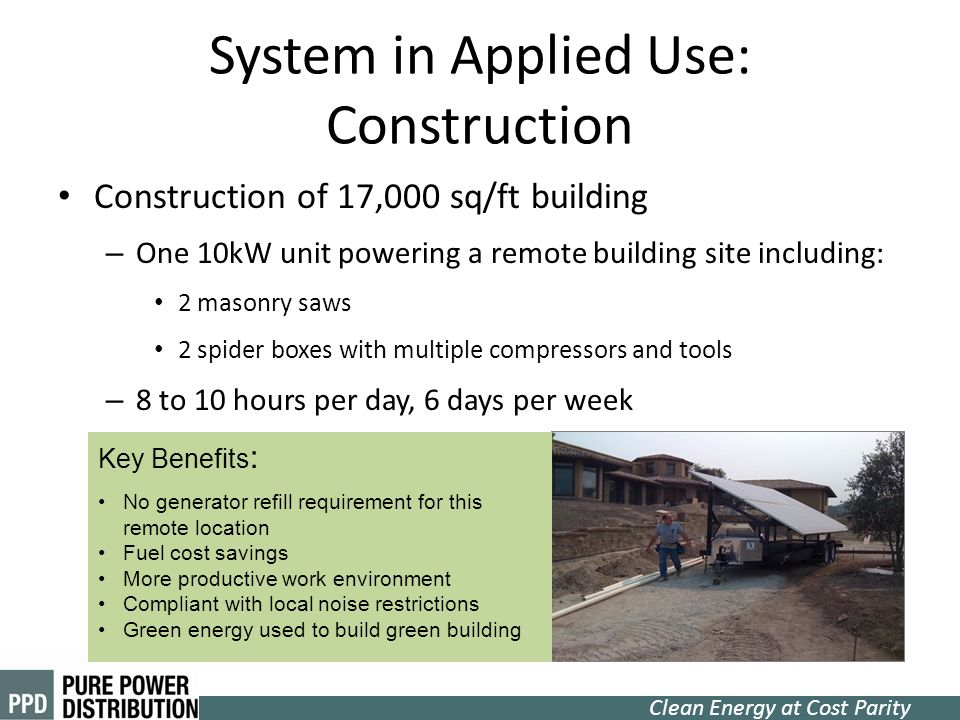 Clean Energy at Cost Parity System in Applied Use: Construction Construction of 17,000 sq/ft building – One 10kW unit powering a remote building site