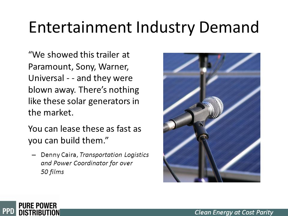 Clean Energy at Cost Parity Entertainment Industry Demand We showed this trailer at Paramount, Sony, Warner, Universal - - and they were blown away. T