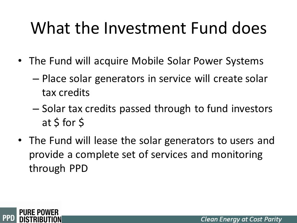 Clean Energy at Cost Parity What the Investment Fund does The Fund will acquire Mobile Solar Power Systems – Place solar generators in service will cr