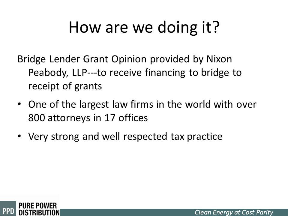 Clean Energy at Cost Parity How are we doing it? Bridge Lender Grant Opinion provided by Nixon Peabody, LLP---to receive financing to bridge to receip