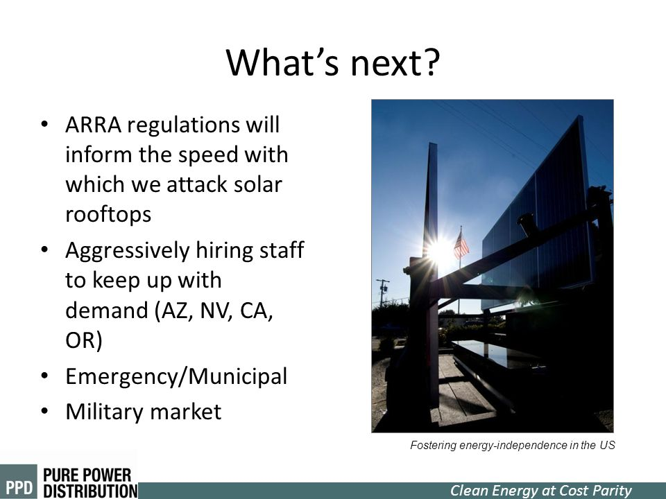Clean Energy at Cost Parity Whats next? ARRA regulations will inform the speed with which we attack solar rooftops Aggressively hiring staff to keep u