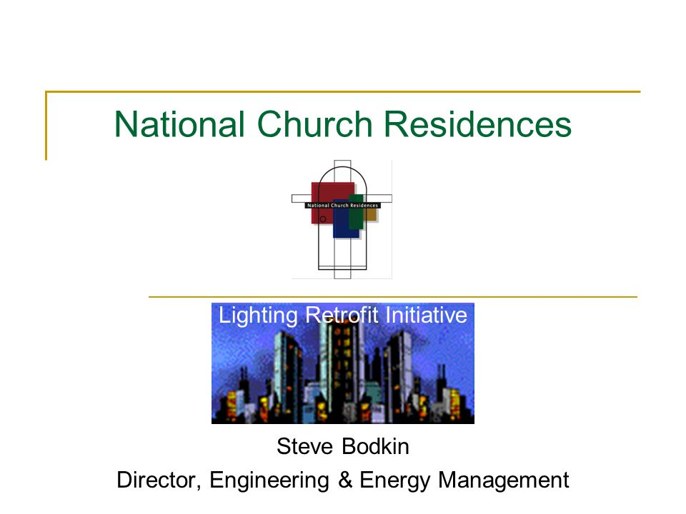 Lighting Retrofit Initiative Steve Bodkin Director, Engineering & Energy Management National Church Residences