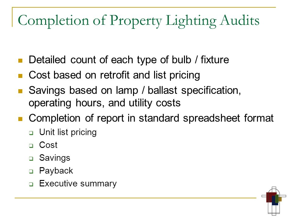 Completion of Property Lighting Audits Detailed count of each type of bulb / fixture Cost based on retrofit and list pricing Savings based on lamp / b
