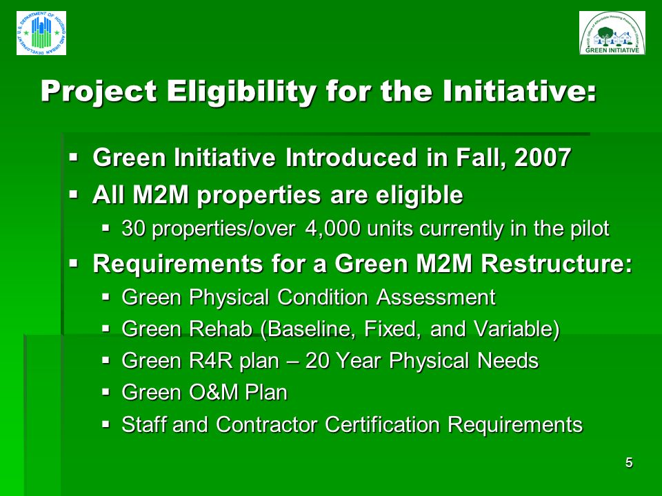 5 Project Eligibility for the Initiative: Green Initiative Introduced in Fall, 2007 Green Initiative Introduced in Fall, 2007 All M2M properties are eligible All M2M properties are eligible 30 properties/over 4,000 units currently in the pilot 30 properties/over 4,000 units currently in the pilot Requirements for a Green M2M Restructure: Requirements for a Green M2M Restructure: Green Physical Condition Assessment Green Physical Condition Assessment Green Rehab (Baseline, Fixed, and Variable) Green Rehab (Baseline, Fixed, and Variable) Green R4R plan – 20 Year Physical Needs Green R4R plan – 20 Year Physical Needs Green O&M Plan Green O&M Plan Staff and Contractor Certification Requirements Staff and Contractor Certification Requirements