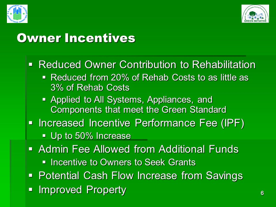 6 Owner Incentives Reduced Owner Contribution to Rehabilitation Reduced Owner Contribution to Rehabilitation Reduced from 20% of Rehab Costs to as little as 3% of Rehab Costs Reduced from 20% of Rehab Costs to as little as 3% of Rehab Costs Applied to All Systems, Appliances, and Components that meet the Green Standard Applied to All Systems, Appliances, and Components that meet the Green Standard Increased Incentive Performance Fee (IPF) Increased Incentive Performance Fee (IPF) Up to 50% Increase Up to 50% Increase Admin Fee Allowed from Additional Funds Admin Fee Allowed from Additional Funds Incentive to Owners to Seek Grants Incentive to Owners to Seek Grants Potential Cash Flow Increase from Savings Potential Cash Flow Increase from Savings Improved Property Improved Property